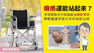 癱瘓還能站起來?脊椎癱瘓及中風偏癱治療新革命--神經繞道手術合併幹細胞治療