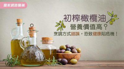 初榨橄欖油營養價值高?烹調方式錯誤,恐致健康陷危機!