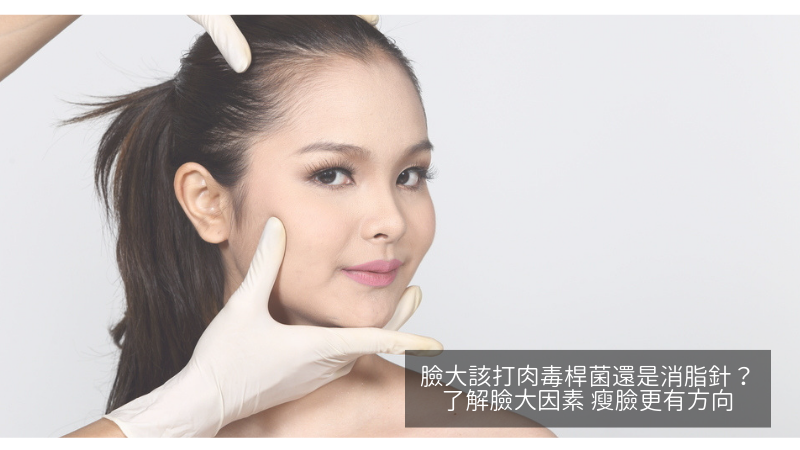 臉大該打肉毒桿菌還是消脂針?了解臉大因素 瘦臉更有方向