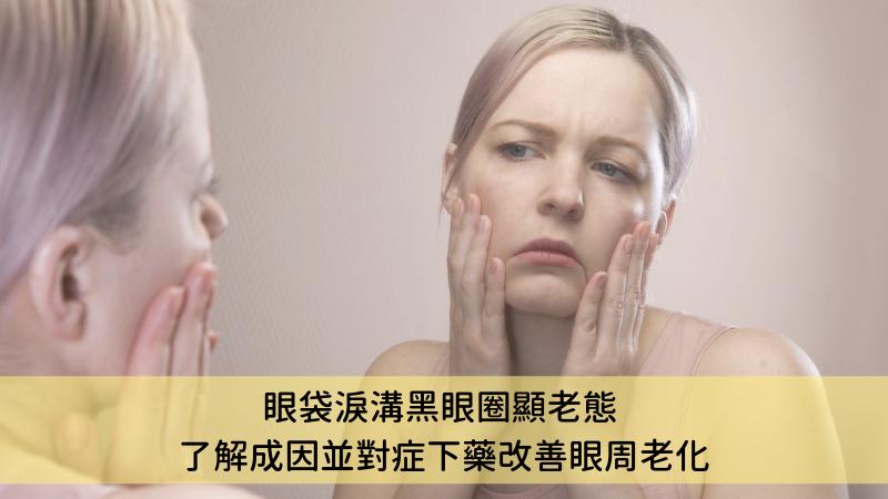 眼袋淚溝黑眼圈顯老態 了解成因並對症下藥改善眼周老化