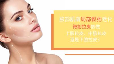 臉部肌膚局部鬆弛老化 微創拉皮該做上臉拉皮、中臉拉皮還是下臉拉皮?