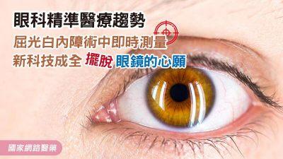 眼科精準醫療趨勢 屈光白內障術中即時測量新科技 成全擺脫眼鏡的心願