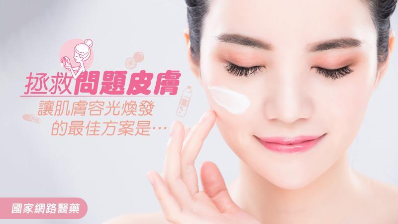 拯救問題皮膚 讓肌膚容光煥發的最佳方案是…