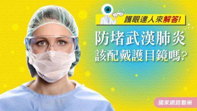 護眼達人來解答!防堵武漢肺炎,該配戴護目鏡嗎?