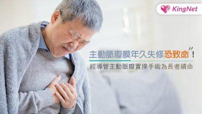 主動脈瓣膜年久失修恐致命!經導管主動脈瓣置換手術為長者續命