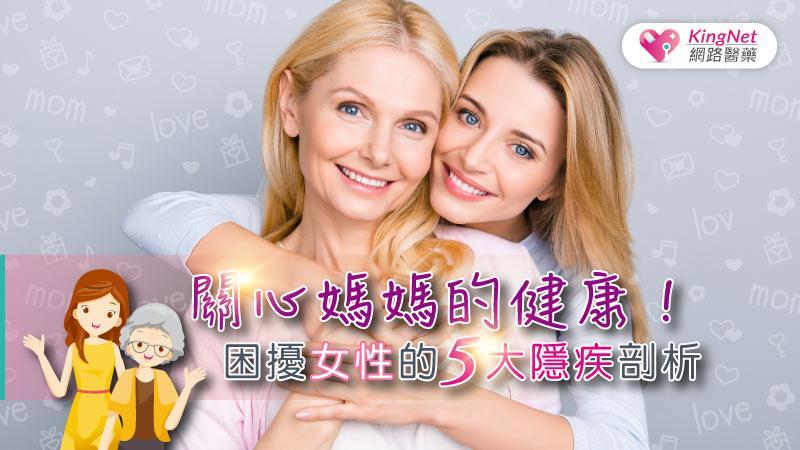 關心媽媽的健康!困擾女性的5大隱疾剖析